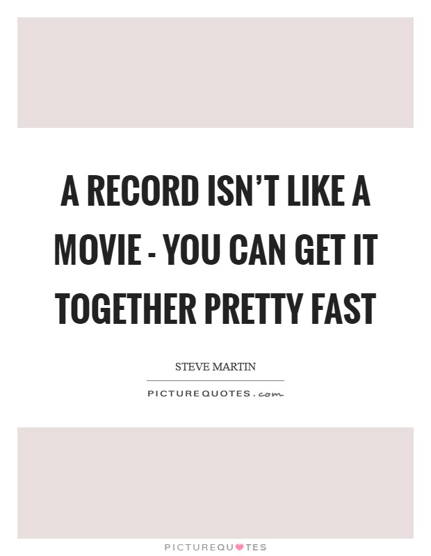 A record isn't like a movie - you can get it together pretty fast Picture Quote #1