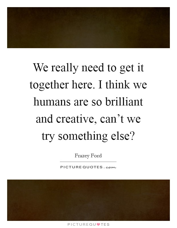 We really need to get it together here. I think we humans are so brilliant and creative, can't we try something else? Picture Quote #1