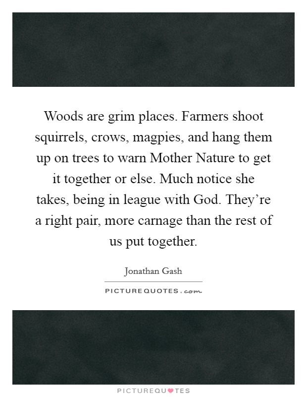 Woods are grim places. Farmers shoot squirrels, crows, magpies, and hang them up on trees to warn Mother Nature to get it together or else. Much notice she takes, being in league with God. They're a right pair, more carnage than the rest of us put together Picture Quote #1