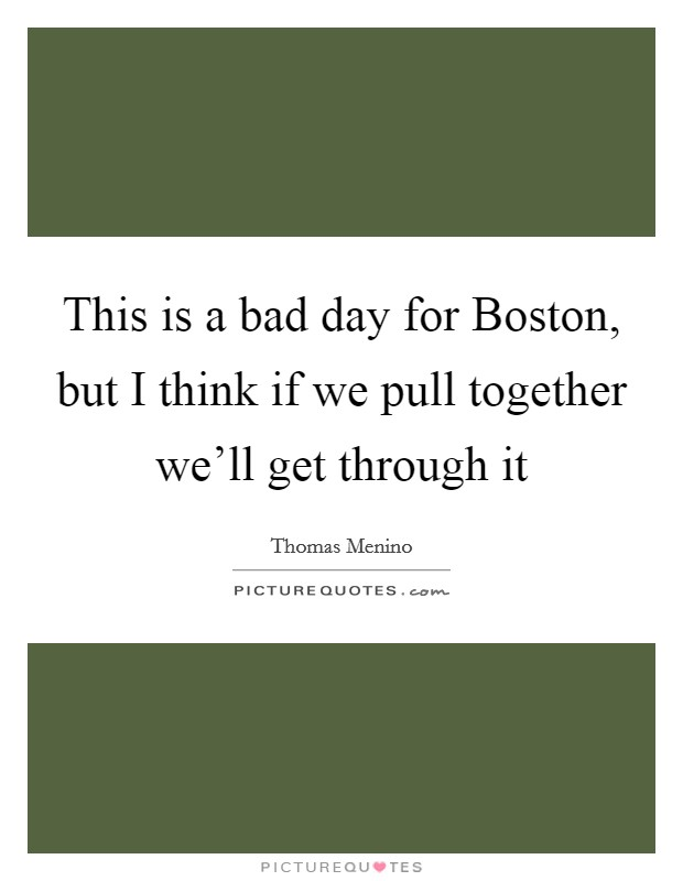 This is a bad day for Boston, but I think if we pull together we'll get through it Picture Quote #1