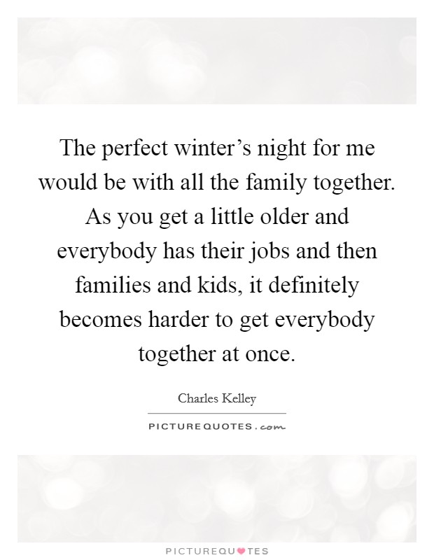 The perfect winter's night for me would be with all the family together. As you get a little older and everybody has their jobs and then families and kids, it definitely becomes harder to get everybody together at once Picture Quote #1