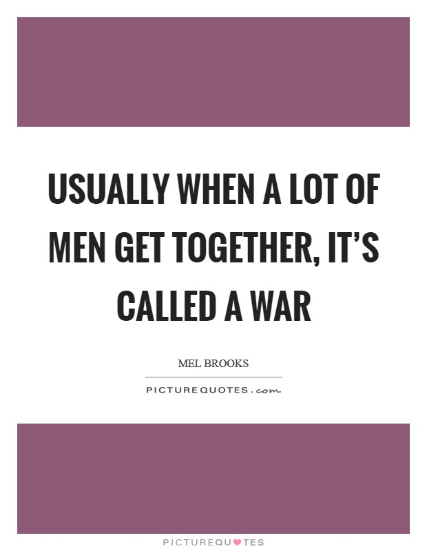 Usually when a lot of men get together, it's called a war Picture Quote #1