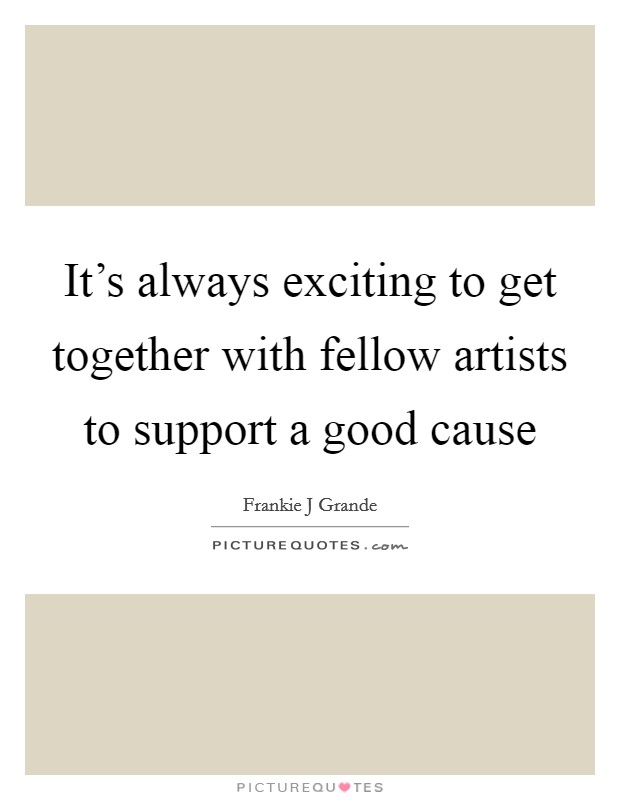 It's always exciting to get together with fellow artists to support a good cause Picture Quote #1