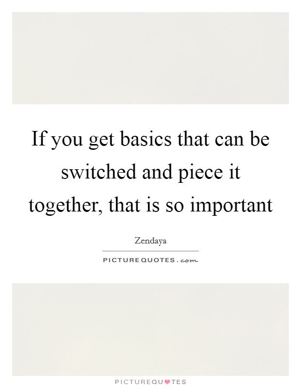 If you get basics that can be switched and piece it together, that is so important Picture Quote #1