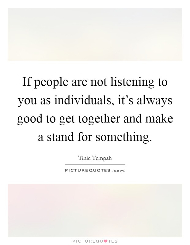 If people are not listening to you as individuals, it's always good to get together and make a stand for something Picture Quote #1