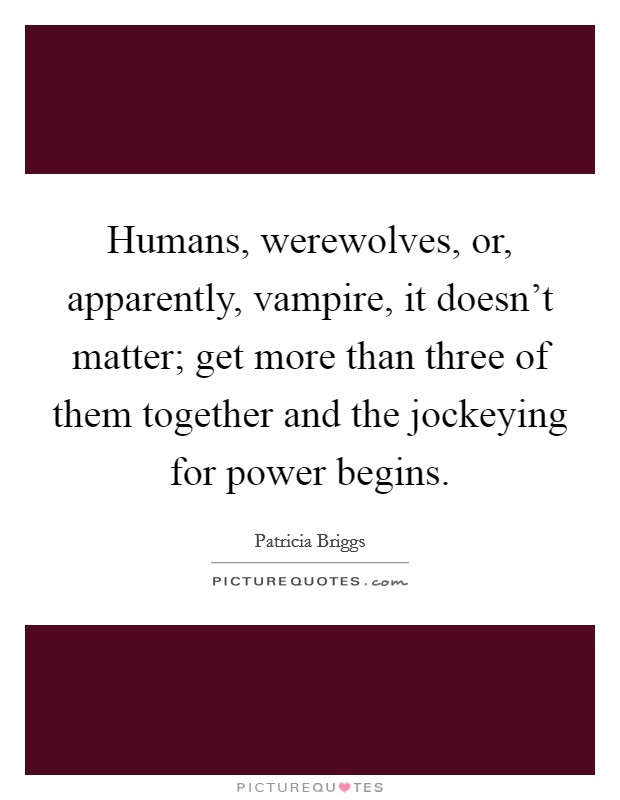 Humans, werewolves, or, apparently, vampire, it doesn't matter; get more than three of them together and the jockeying for power begins Picture Quote #1
