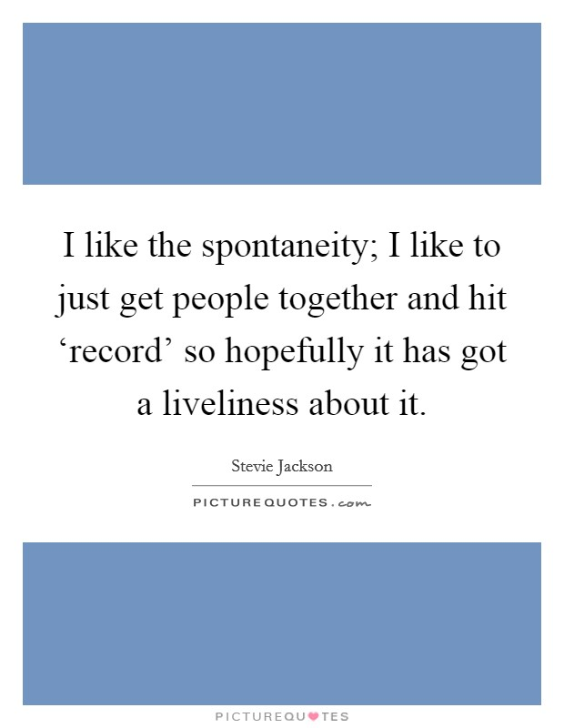 I like the spontaneity; I like to just get people together and hit 'record' so hopefully it has got a liveliness about it Picture Quote #1