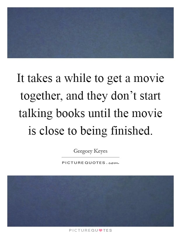 It takes a while to get a movie together, and they don't start talking books until the movie is close to being finished Picture Quote #1