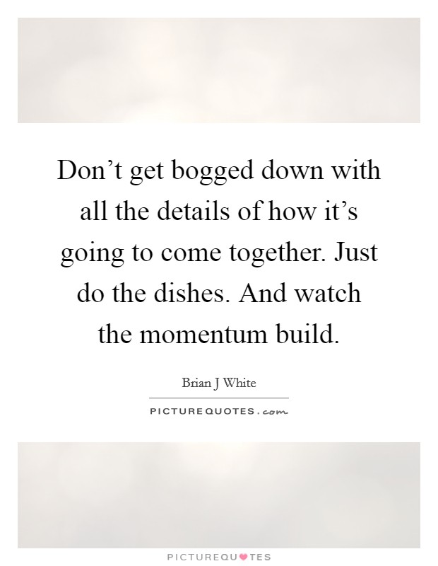 Don't get bogged down with all the details of how it's going to come together. Just do the dishes. And watch the momentum build Picture Quote #1