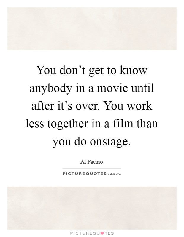 You don't get to know anybody in a movie until after it's over. You work less together in a film than you do onstage Picture Quote #1