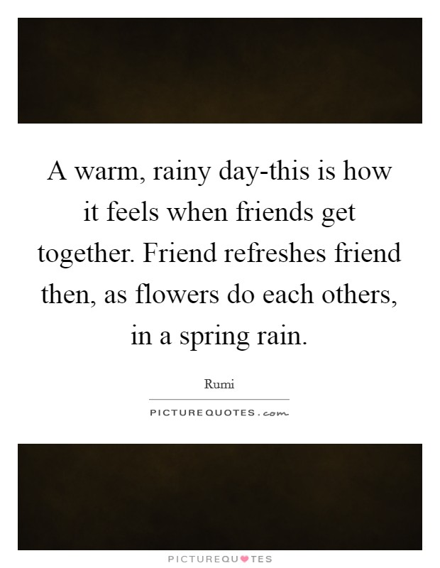 A warm, rainy day-this is how it feels when friends get together. Friend refreshes friend then, as flowers do each others, in a spring rain Picture Quote #1