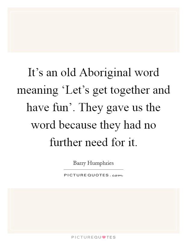 It's an old Aboriginal word meaning 'Let's get together and have fun'. They gave us the word because they had no further need for it Picture Quote #1