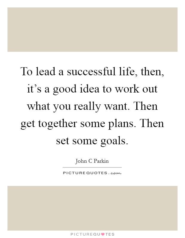 To lead a successful life, then, it's a good idea to work out what you really want. Then get together some plans. Then set some goals Picture Quote #1