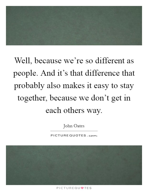Well, because we're so different as people. And it's that difference that probably also makes it easy to stay together, because we don't get in each others way Picture Quote #1