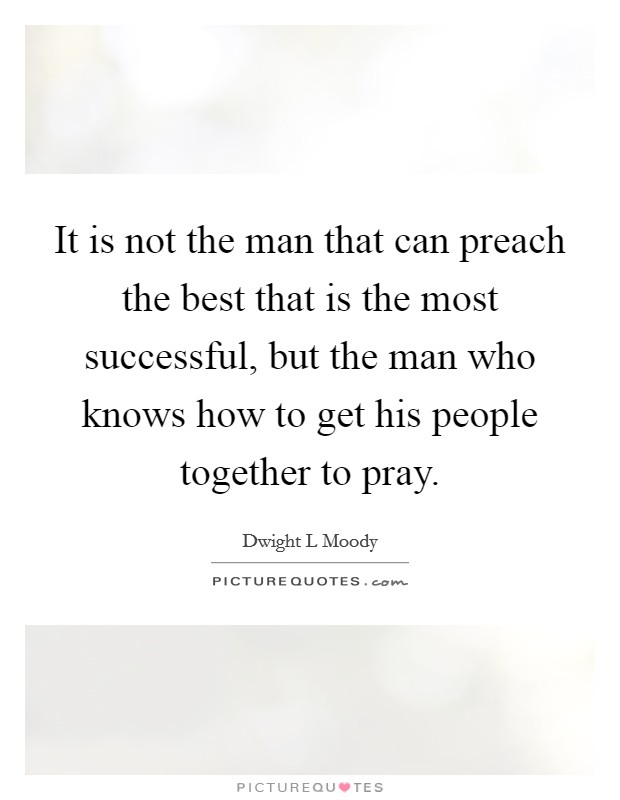 It is not the man that can preach the best that is the most successful, but the man who knows how to get his people together to pray Picture Quote #1