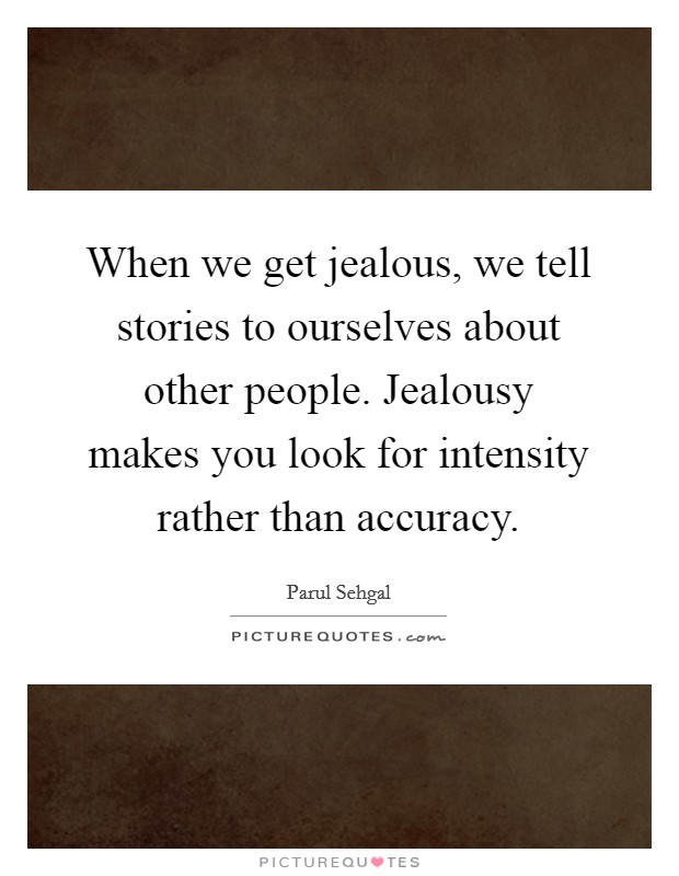 When we get jealous, we tell stories to ourselves about other people. Jealousy makes you look for intensity rather than accuracy Picture Quote #1