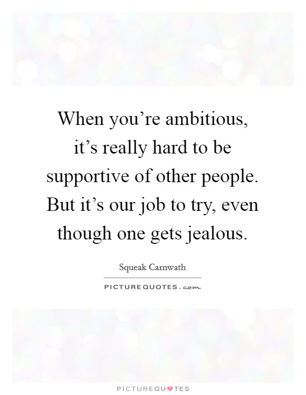 When you're ambitious, it's really hard to be supportive of other people. But it's our job to try, even though one gets jealous Picture Quote #1