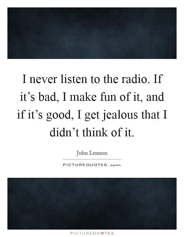 I never listen to the radio. If it's bad, I make fun of it, and if it's good, I get jealous that I didn't think of it Picture Quote #1