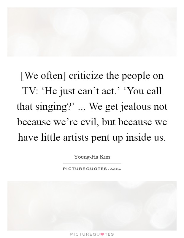 [We often] criticize the people on TV: 'He just can't act.' 'You call that singing?' ... We get jealous not because we're evil, but because we have little artists pent up inside us Picture Quote #1