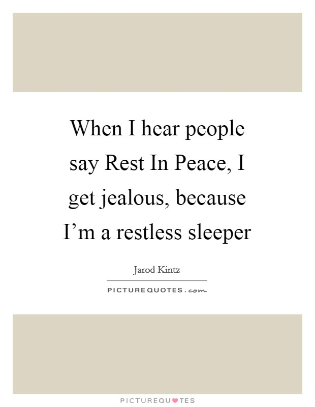 When I hear people say Rest In Peace, I get jealous, because I'm a restless sleeper Picture Quote #1