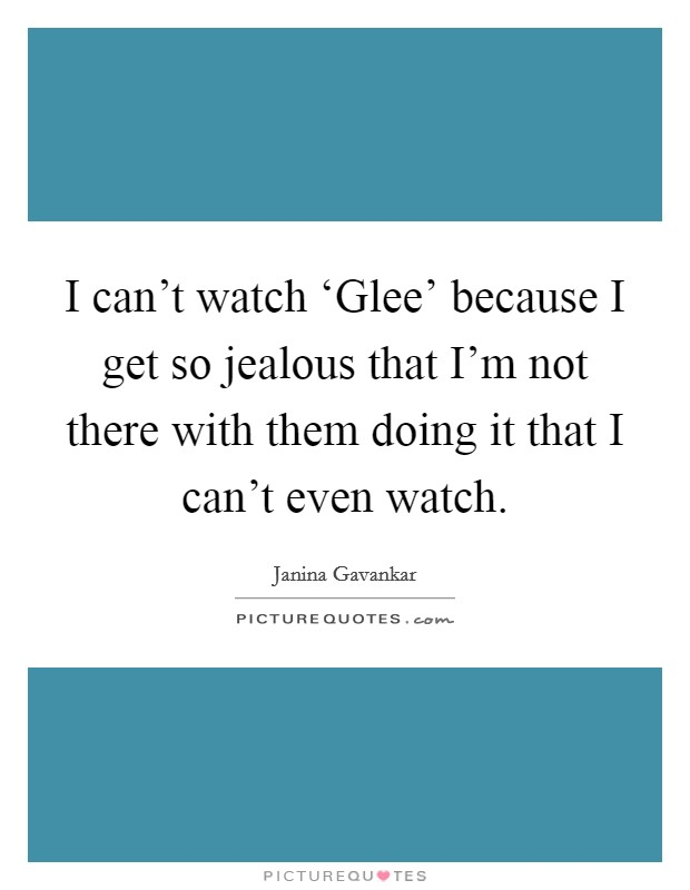 I can't watch 'Glee' because I get so jealous that I'm not there with them doing it that I can't even watch Picture Quote #1