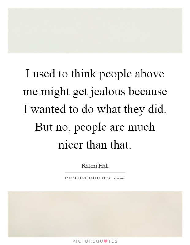I used to think people above me might get jealous because I wanted to do what they did. But no, people are much nicer than that Picture Quote #1