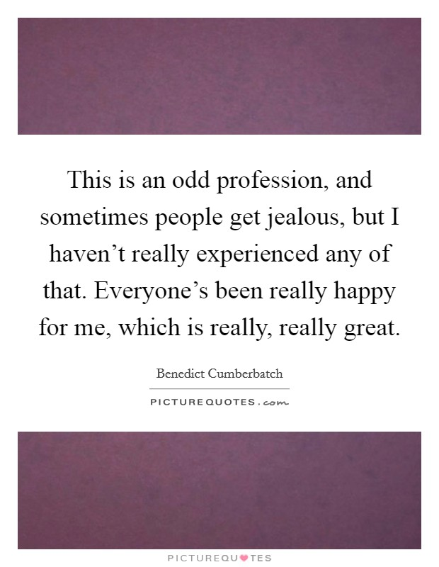 This is an odd profession, and sometimes people get jealous, but I haven't really experienced any of that. Everyone's been really happy for me, which is really, really great Picture Quote #1