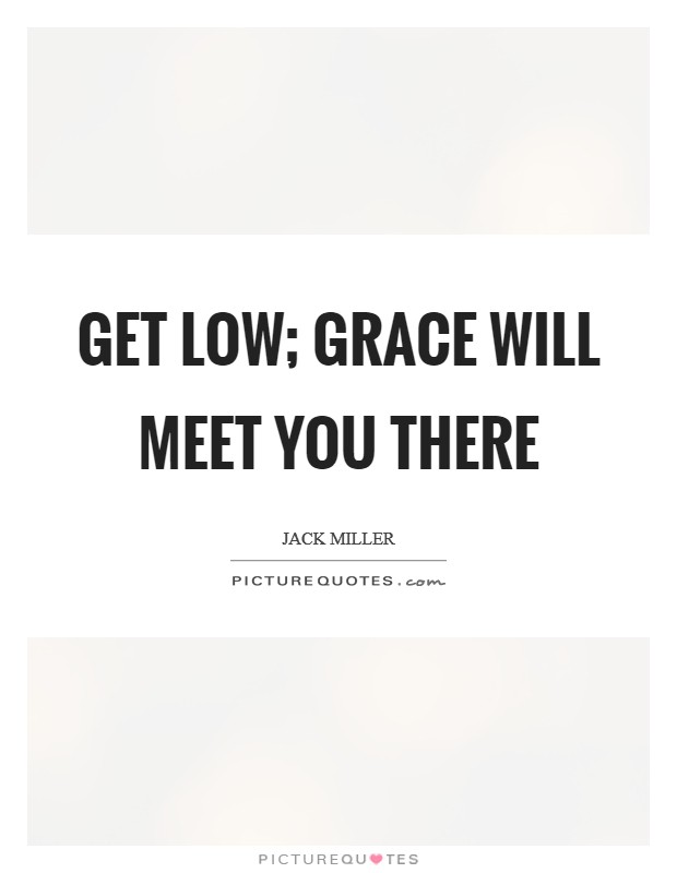 Get low; grace will meet you there Picture Quote #1