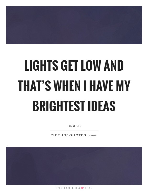 Lights get low and that's when I have my brightest ideas Picture Quote #1