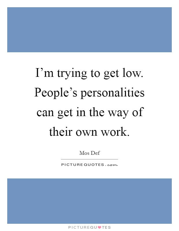 I'm trying to get low. People's personalities can get in the way of their own work Picture Quote #1