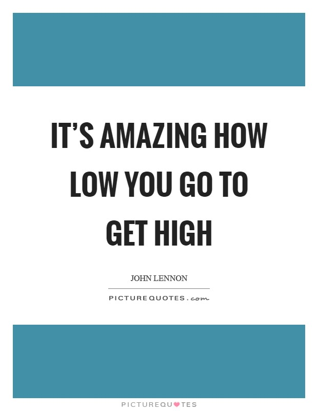 It's amazing how low you go to get high Picture Quote #1