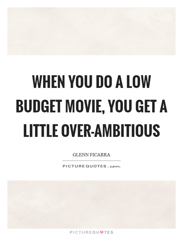 When you do a low budget movie, you get a little over-ambitious Picture Quote #1