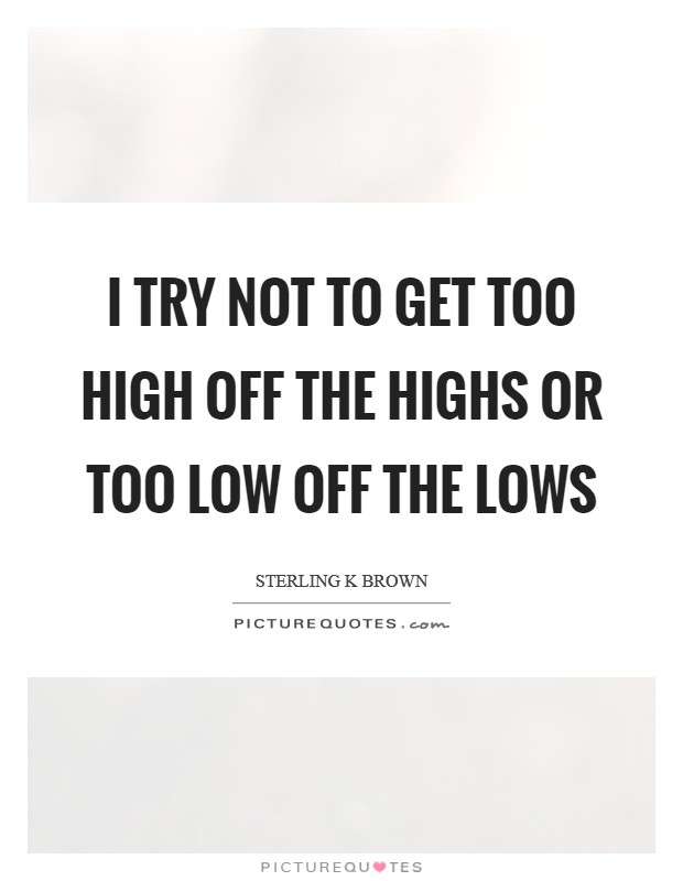 I try not to get too high off the highs or too low off the lows Picture Quote #1