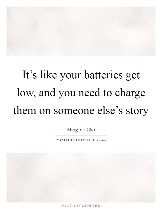 It's like your batteries get low, and you need to charge them on someone else's story Picture Quote #1