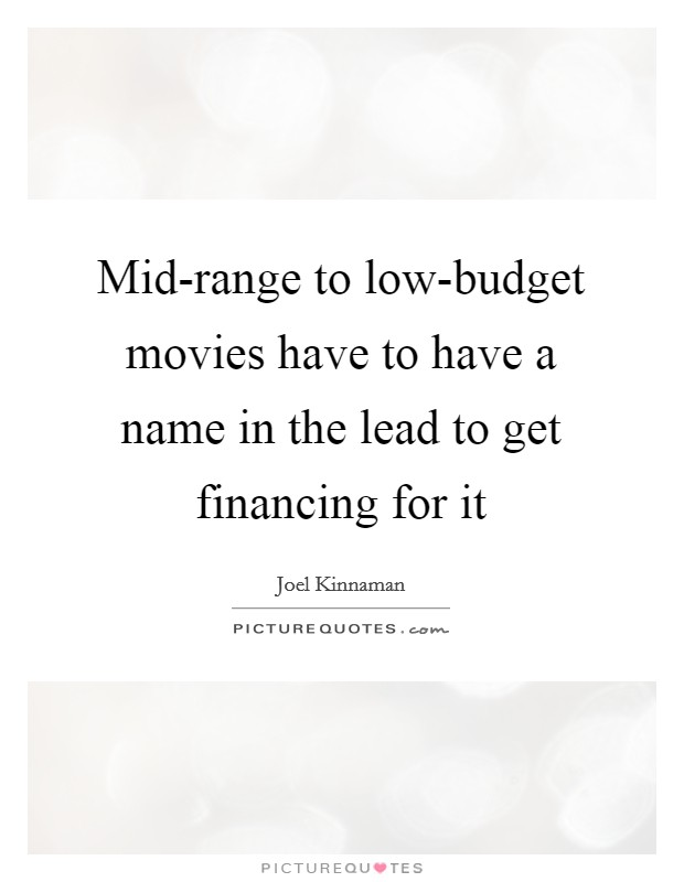 Mid-range to low-budget movies have to have a name in the lead to get financing for it Picture Quote #1