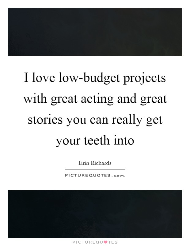 I love low-budget projects with great acting and great stories you can really get your teeth into Picture Quote #1