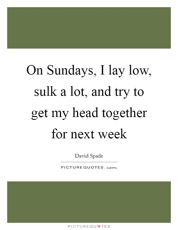 On Sundays, I lay low, sulk a lot, and try to get my head together for next week Picture Quote #1