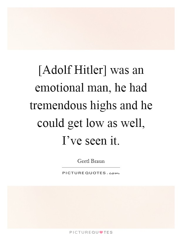 [Adolf Hitler] was an emotional man, he had tremendous highs and he could get low as well, I've seen it Picture Quote #1