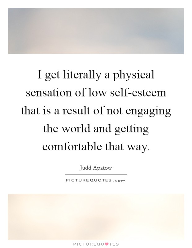 I get literally a physical sensation of low self-esteem that is a result of not engaging the world and getting comfortable that way Picture Quote #1