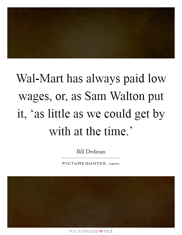Wal-Mart has always paid low wages, or, as Sam Walton put it, 'as little as we could get by with at the time.' Picture Quote #1