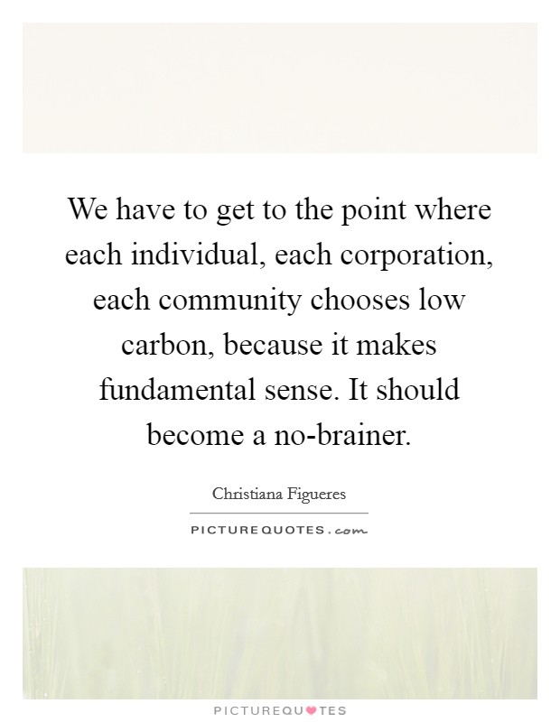 We have to get to the point where each individual, each corporation, each community chooses low carbon, because it makes fundamental sense. It should become a no-brainer Picture Quote #1