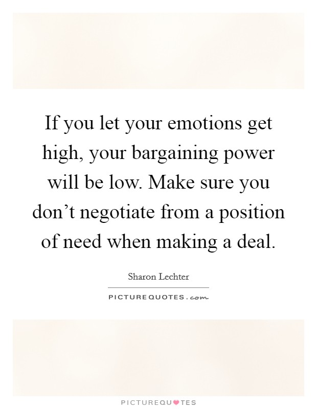 If you let your emotions get high, your bargaining power will be low. Make sure you don't negotiate from a position of need when making a deal Picture Quote #1