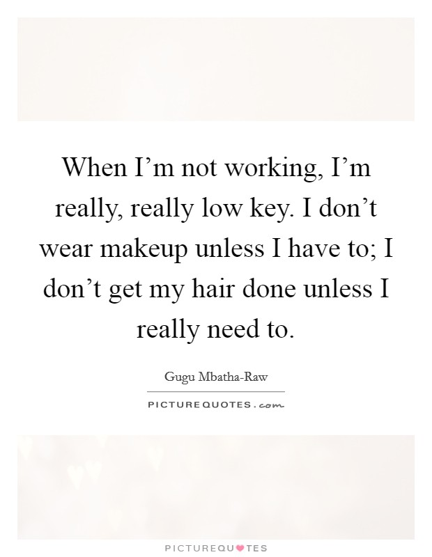 When I'm not working, I'm really, really low key. I don't wear makeup unless I have to; I don't get my hair done unless I really need to Picture Quote #1