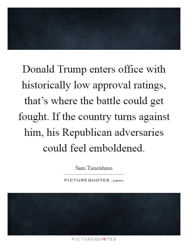 Donald Trump enters office with historically low approval ratings, that's where the battle could get fought. If the country turns against him, his Republican adversaries could feel emboldened Picture Quote #1