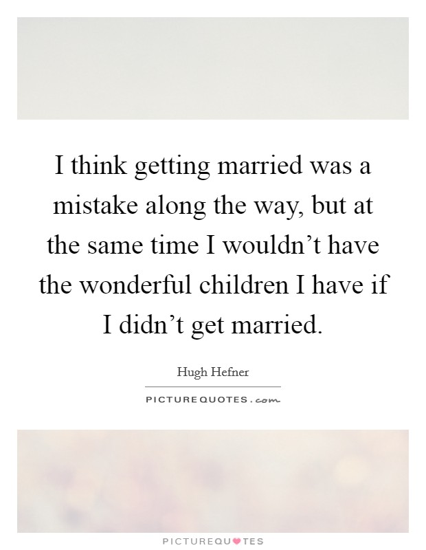 I think getting married was a mistake along the way, but at the same time I wouldn't have the wonderful children I have if I didn't get married Picture Quote #1