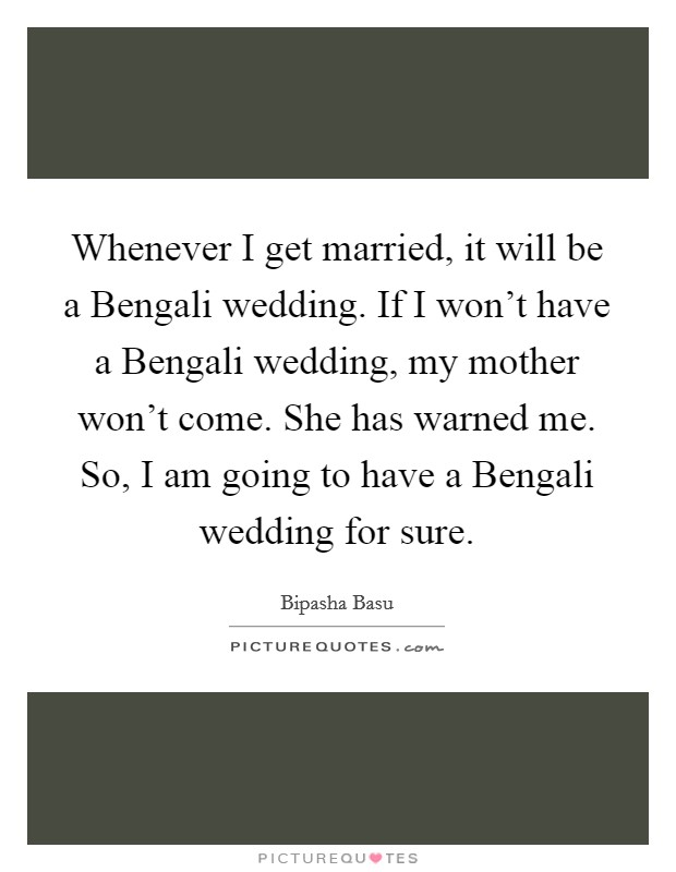Whenever I get married, it will be a Bengali wedding. If I won't have a Bengali wedding, my mother won't come. She has warned me. So, I am going to have a Bengali wedding for sure Picture Quote #1