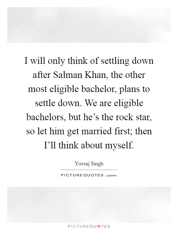 I will only think of settling down after Salman Khan, the other most eligible bachelor, plans to settle down. We are eligible bachelors, but he's the rock star, so let him get married first; then I'll think about myself Picture Quote #1