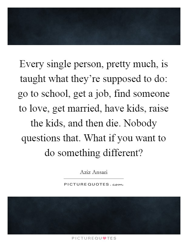 Every single person, pretty much, is taught what they're supposed to do: go to school, get a job, find someone to love, get married, have kids, raise the kids, and then die. Nobody questions that. What if you want to do something different? Picture Quote #1