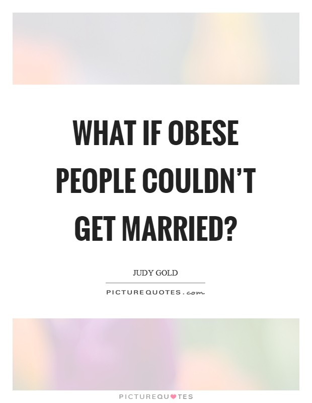 What if obese people couldn't get married? Picture Quote #1