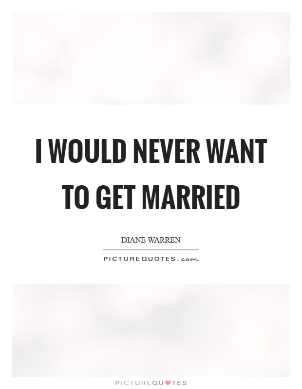 I would never want to get married Picture Quote #1